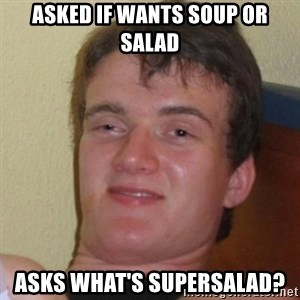 Really Stoned Guy - ASKED IF WANTS SOUP OR SALAD ASKS WHAT'S SUPERSALAD?