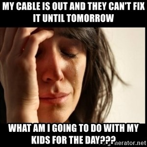 First World Problems - My cable is out and they can't fix it until tomorrow what am i going to do with my kids for the day???