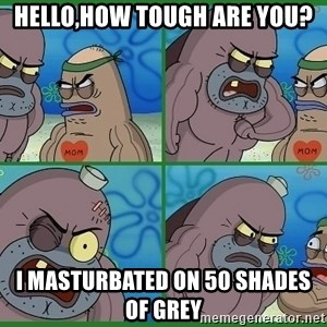 How tough are you - hello,how tough are you? I masturbated on 50 shades of grey
