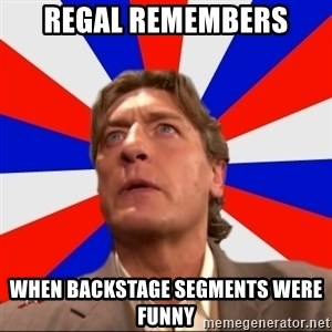 Regal Remembers - Regal remembers when backstage segments were funny