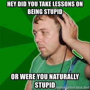 Sarcastic Soundman - HEY DID YOU TAKE LESSONS ON BEING STUPID OR WERE YOU NATURALLY STUPID