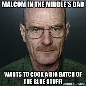 Walter White - Malcom in the middle's dad wants to cook a big batch of the blue stuff!