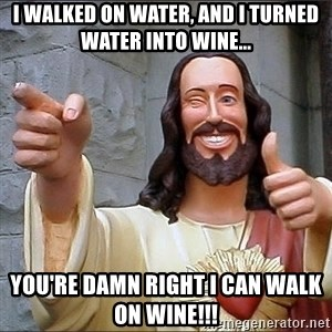jesus says - I walked on water, and i turned water into wine... you're damn right I can walk on wine!!!