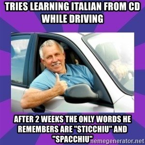 """Perfect Driver - tries learning italian from cd while driving after 2 weeks the only words he remembers are """"sticchiu"""" and """"spacchiu"""""""