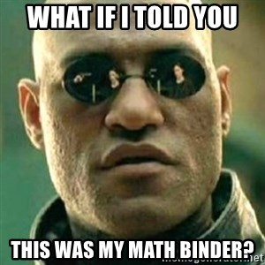 what if i told you matri - What if i told you this was my math binder?