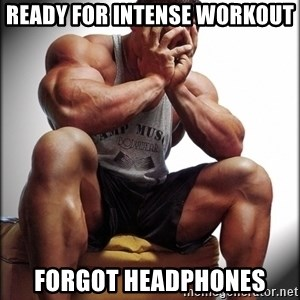Fit Guy Problems - Ready for Intense workout forgot headphones