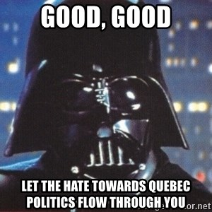 Darth Vader - Good, good Let the hate towards Quebec politics flow through you