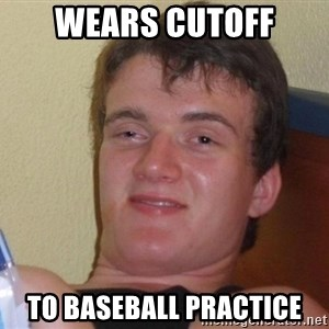 Stoned Guy [Meme] - weARs cutoff to baseball practice