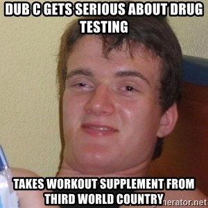 Stoned Guy [Meme] - dub c gets serious about drug testing takes workout supplement from third world country