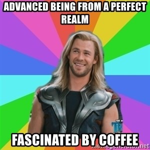 Overly Accepting Thor - advanced being from a perfect realm fascinated by coffee
