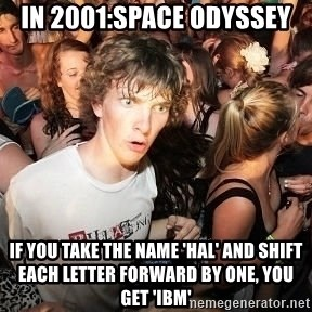 Sudden Realization Ralph - in 2001:space odyssey if you take the name 'hal' and shift each letter forward by one, you get 'ibm'