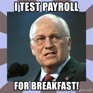 Dick Cheney - I Test payroll for breakfast!