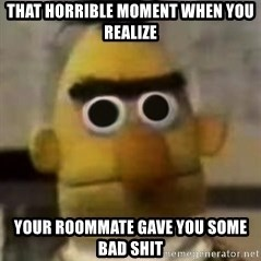 Starebert - That horrible Moment when You realize Your roommate gave you some bad shIt