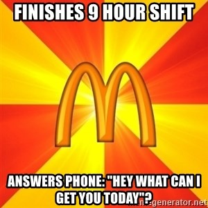 """Maccas Meme - Finishes 9 hour shift Answers phone: """"hey what can I get you today""""?"""