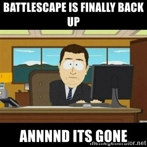 Annnnd its gone - battlescape is finally back up annnnd its gone