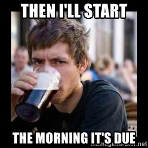 Bad student - Then i'll start the morning it's due