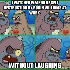 How tough are you - I watched weapon of self destruction by robin williams at work. Without laughing