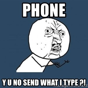 Y U no listen? - phone y u no send what i type ?!
