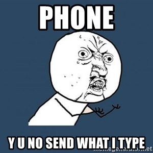 Y U no listen? - phone y u no send what i type