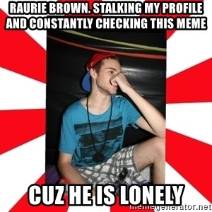 Raurie Brown - raurie brown. STALKING MY PROFILE AND CONSTANTLY CHECKING THIS MEME cuz he is lonely