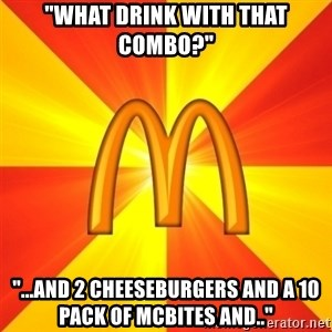 """Maccas Meme - """"What drink with that combo?"""" """"...and 2 cheeseburgers and a 10 pack of mcbites and.."""""""