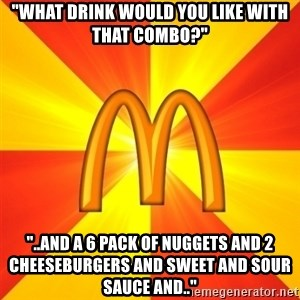 """Maccas Meme - """"what drink would you like with that combo?"""" """"..and a 6 pack of nuggets and 2 cheeseburgers and sweet and sour sauce and.."""""""