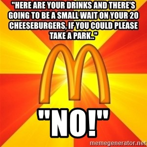 """Maccas Meme - """"here are your drinks and there's going to be a small wait on your 20 cheeseburgers, if you could please take a park.."""" """"no!"""""""