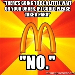 """Maccas Meme - """"There's going to be a little wait on your order, if i could please take a park"""" """"no."""""""