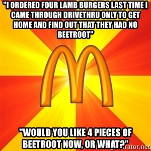 """Maccas Meme - """"i ordered four lamb burgers last time i came through drivethru only to get home and find out that they had no beetroot"""" """"would you like 4 pieces of beetroot now, or what?"""""""