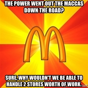 Maccas Meme - The Power went out the Maccas down The road? Sure, why wouldn't we be able to hanDle 2 stores worth of work.
