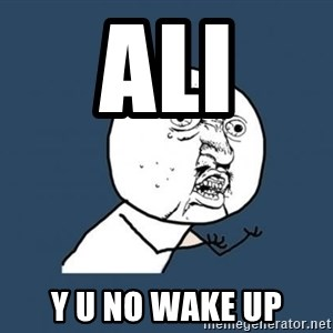 Y U no listen? - ALI Y U NO WAKE UP