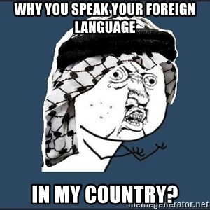 y-u-so-arab - WHY YOU SPEAK YOUR FOREIGN LANGUAGE  IN MY COUNTRY?