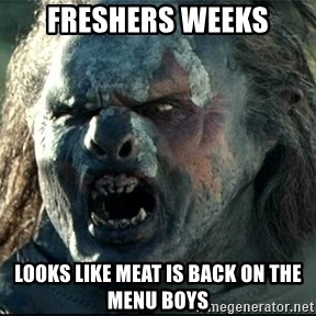 Uruk hai - Freshers weeks Looks like meat is back on the menu boys
