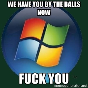 Windows - we have you by the balls now fuck you