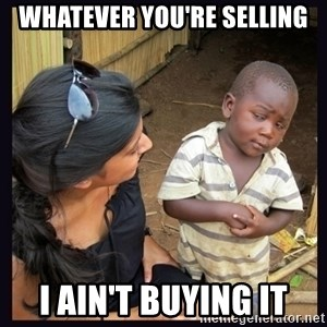 Skeptical third-world kid - WHATEVER YOU'RE SELLING I AIN'T BUYING IT