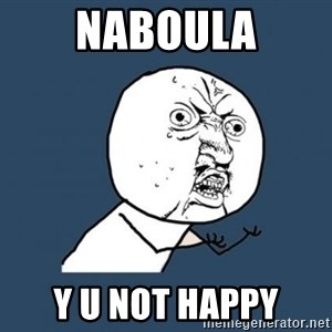 Y U no listen? - NABOULA Y U NOT HAPPY