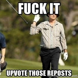 Fuck It Bill Murray - Fuck it upvote those reposts