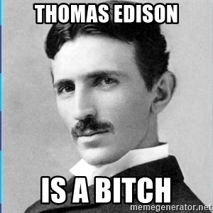 Nikola tesla - THOMAS EDISON IS A BITCH