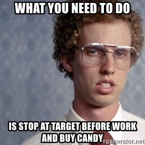 Napoleon Dynamite - What you need to do Is stop at target before work and buy candy