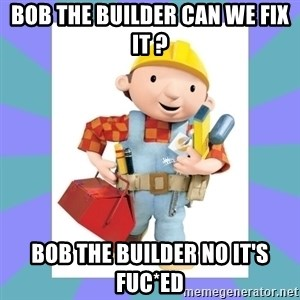 bob the builder - bob the builder can we fix it ? bob the builder no it's fuc*ed