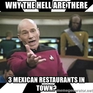 star trek capt - why the hell are there 3 mexican restaurants in town?