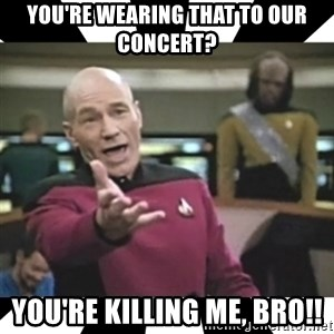 star trek capt - You're wearing that to our concert? You're killing me, bro!!