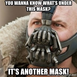 Bane - You wanna know what's under this mask? It's another mask!
