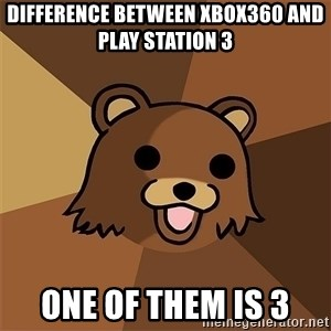 Pedobear81 - DIFFERENCE BETWEEN XBOX360 aNd play station 3 ONE OF THEM is 3
