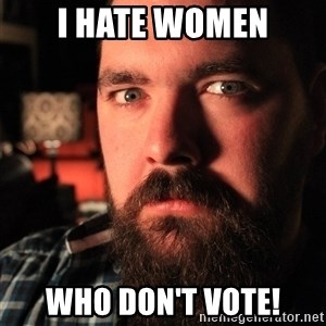 Intense Bearded Man - I HATE WOMEN WHO DON'T VOTE!