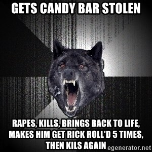 Insanity Wolf - gets candy bar stolen rapes, kills, brings back to life, makes him get rick roll'd 5 times, then kils again