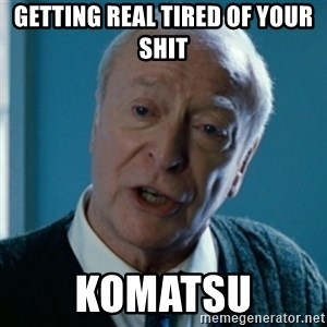 Tired of your shit Master Wayne - Getting Real Tired Of your shit Komatsu