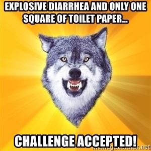 Courage Wolf - explosive diarrhea and only one square of toilet paper... challenge accepted!