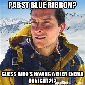 Bear Grylls Loneliness - pabst blue ribbon? guess who's having a beer enema tonight?!?