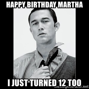 Hey Girl (Joseph Gordon-Levitt) - Happy birthday marthA I just turned 12 too